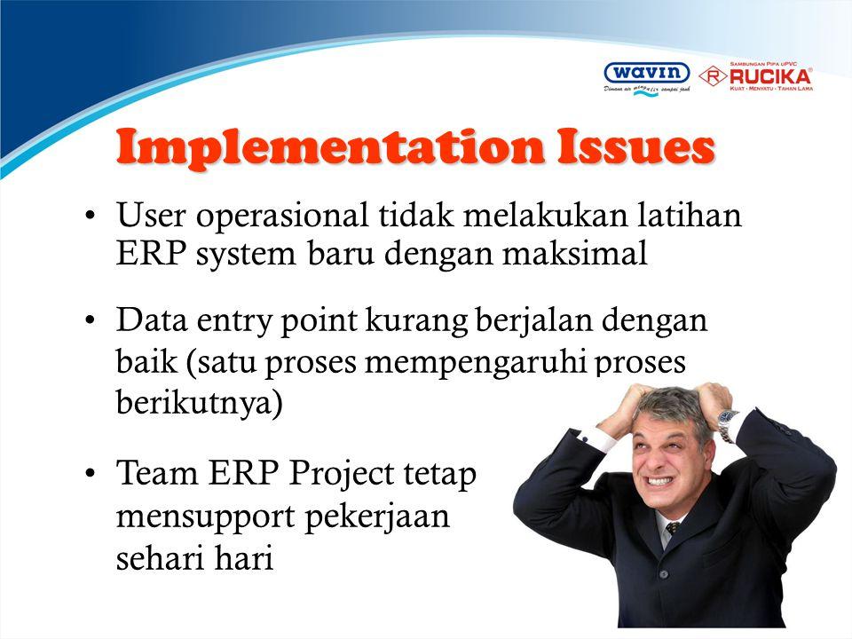 Implementation Issues •User operasional tidak melakukan latihan ERP system baru dengan maksimal •Data entry point kurang berjalan dengan baik (satu pr