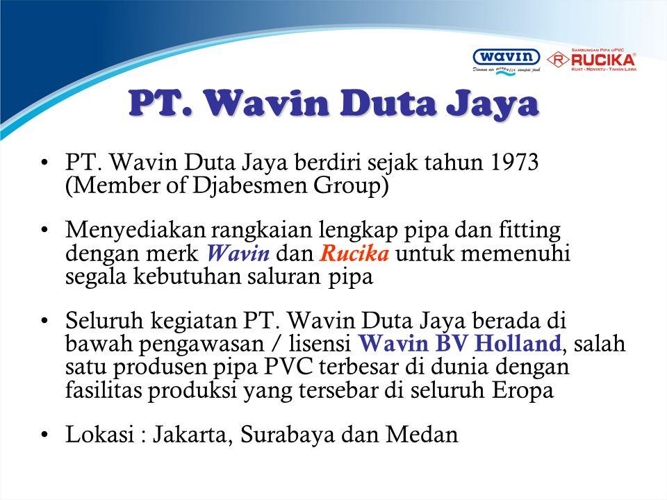 PT. Wavin Duta Jaya •PT. Wavin Duta Jaya berdiri sejak tahun 1973 (Member of Djabesmen Group) •Menyediakan rangkaian lengkap pipa dan fitting dengan m