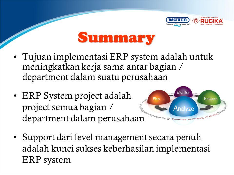 Summary •Tujuan implementasi ERP system adalah untuk meningkatkan kerja sama antar bagian / department dalam suatu perusahaan •ERP System project adal
