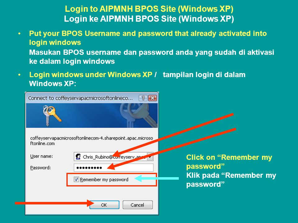 Login to AIPMNH BPOS Site (Windows XP) Login ke AIPMNH BPOS Site (Windows XP) •Put your BPOS Username and password that already activated into login windows Masukan BPOS username dan password anda yang sudah di aktivasi ke dalam login windows •Login windows under Windows XP / tampilan login di dalam Windows XP: Click on Remember my password Klik pada Remember my password