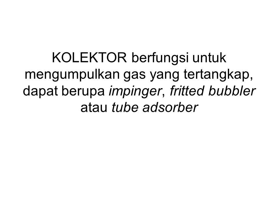 KOLEKTOR berfungsi untuk mengumpulkan gas yang tertangkap, dapat berupa impinger, fritted bubbler atau tube adsorber