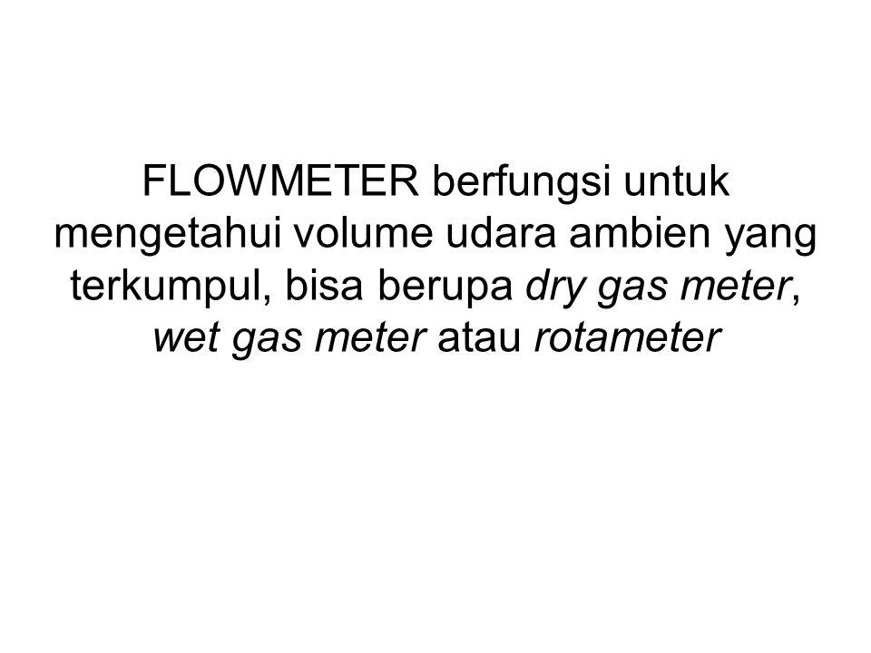 FLOWMETER berfungsi untuk mengetahui volume udara ambien yang terkumpul, bisa berupa dry gas meter, wet gas meter atau rotameter