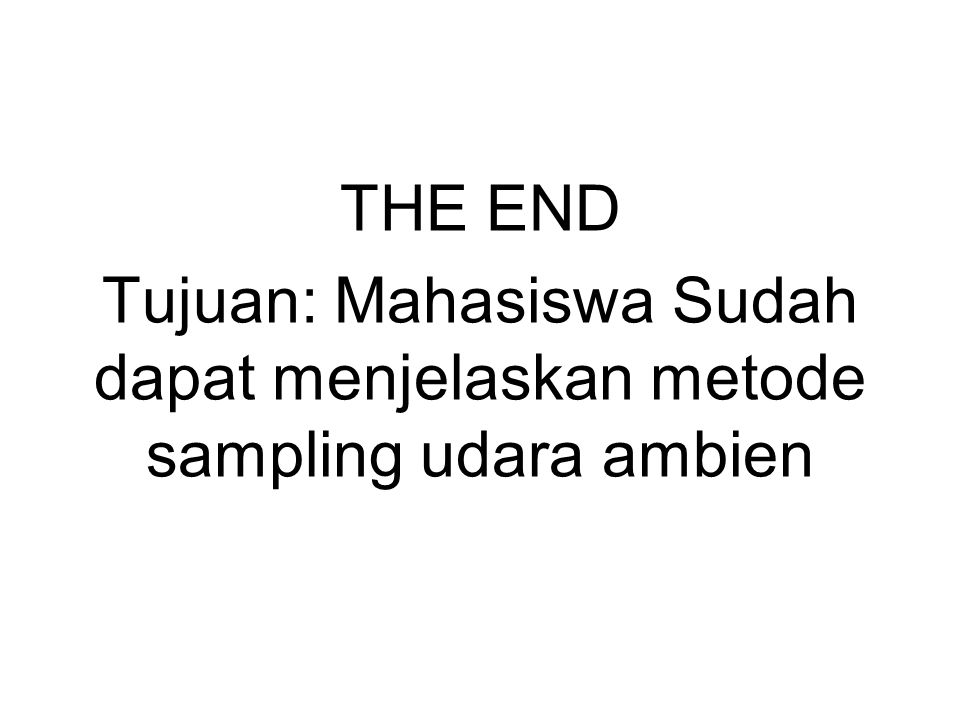 THE END Tujuan: Mahasiswa Sudah dapat menjelaskan metode sampling udara ambien