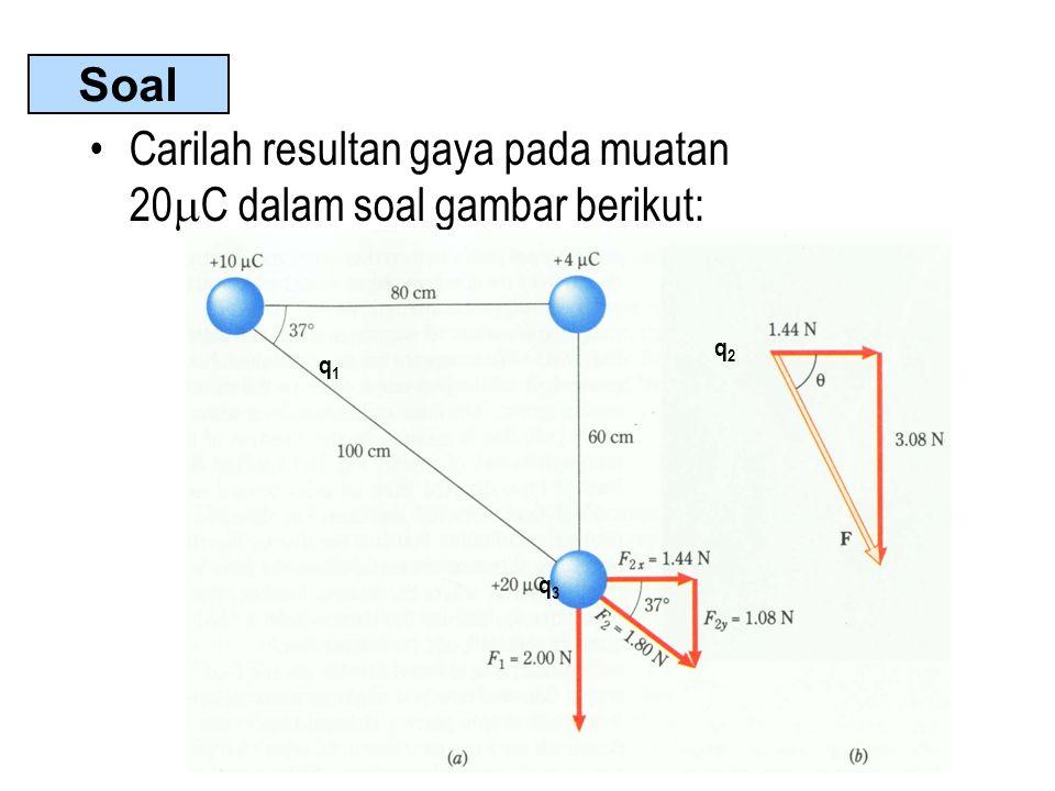 •Carilah resultan gaya pada muatan 20  C dalam soal gambar berikut: q1q1 q2q2 q3q3 Soal