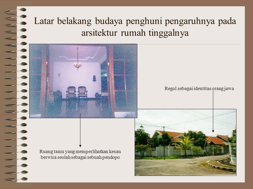 Latar belakang budaya penghuni pengaruhnya pada arsitektur rumah tinggalnya Regol sebagai identitas orang jawa Ruang tamu yang memperlihatkan kesan berwira seolah sebagai sebuah pendopo