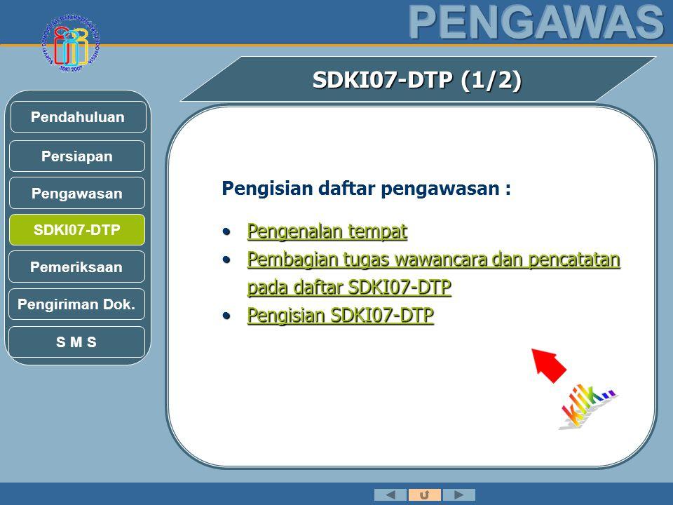 SDKI07-DTP (1/2) Pengisian daftar pengawasan : •Pengenalan tempat Pengenalan tempatPengenalan tempat •Pembagian tugas wawancara dan pencatatan pada daftar SDKI07-DTP Pembagian tugas wawancara dan pencatatan pada daftar SDKI07-DTPPembagian tugas wawancara dan pencatatan pada daftar SDKI07-DTP •Pengisian SDKI07-DTP Pengisian SDKI07-DTPPengisian SDKI07-DTP Pengawasan SDKI07-DTP Persiapan Pendahuluan Pemeriksaan Pengiriman Dok.