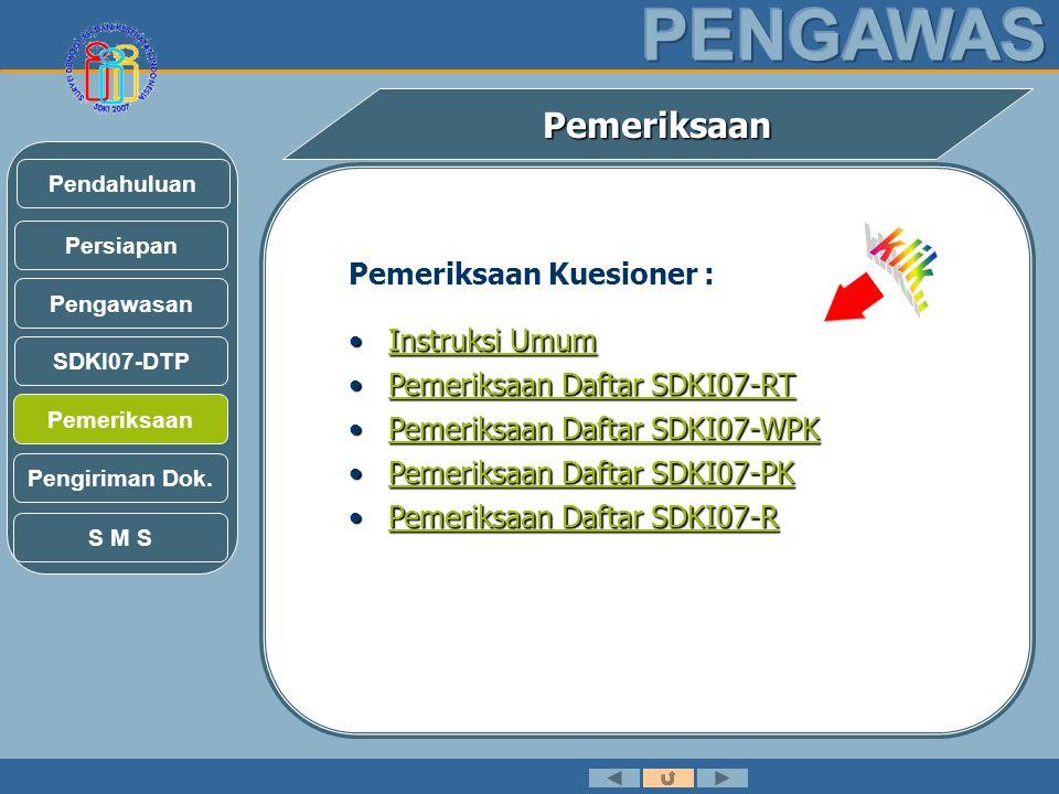 Pemeriksaan Pemeriksaan Kuesioner : •Instruksi Umum Instruksi UmumInstruksi Umum •Pemeriksaan Daftar SDKI07-RT Pemeriksaan Daftar SDKI07-RTPemeriksaan Daftar SDKI07-RT •Pemeriksaan Daftar SDKI07-WPK Pemeriksaan Daftar SDKI07-WPKPemeriksaan Daftar SDKI07-WPK •Pemeriksaan Daftar SDKI07-PK Pemeriksaan Daftar SDKI07-PKPemeriksaan Daftar SDKI07-PK •Pemeriksaan Daftar SDKI07-R Pemeriksaan Daftar SDKI07-RPemeriksaan Daftar SDKI07-R Pengawasan SDKI07-DTP Persiapan Pendahuluan Pemeriksaan Pengiriman Dok.