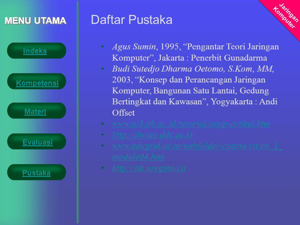Jaringan Komputer MENU UTAMA Daftar Pustaka •Agus Sumin, 1995, Pengantar Teori Jaringan Komputer , Jakarta : Penerbit Gunadarma •Budi Sutedjo Dharma Oetomo, S.Kom, MM, 2003, Konsep dan Perancangan Jaringan Komputer, Bangunan Satu Lantai, Gedung Bertingkat dan Kawasan , Yogyakarta : Andi Offset •www.ai3.itb.ac.id/turorial/arsip-artikel.htmwww.ai3.itb.ac.id/turorial/arsip-artikel.htm •http://dwseo.ddc.ac.krhttp://dwseo.ddc.ac.kr •www.edugrid.ac.in/webfolder/course/cn/cn_1_ module04.htmwww.edugrid.ac.in/webfolder/course/cn/cn_1_ module04.htm •http://tdi.uregina.cahttp://tdi.uregina.ca Indeks Kompetensi Evaluasi Materi Pustaka