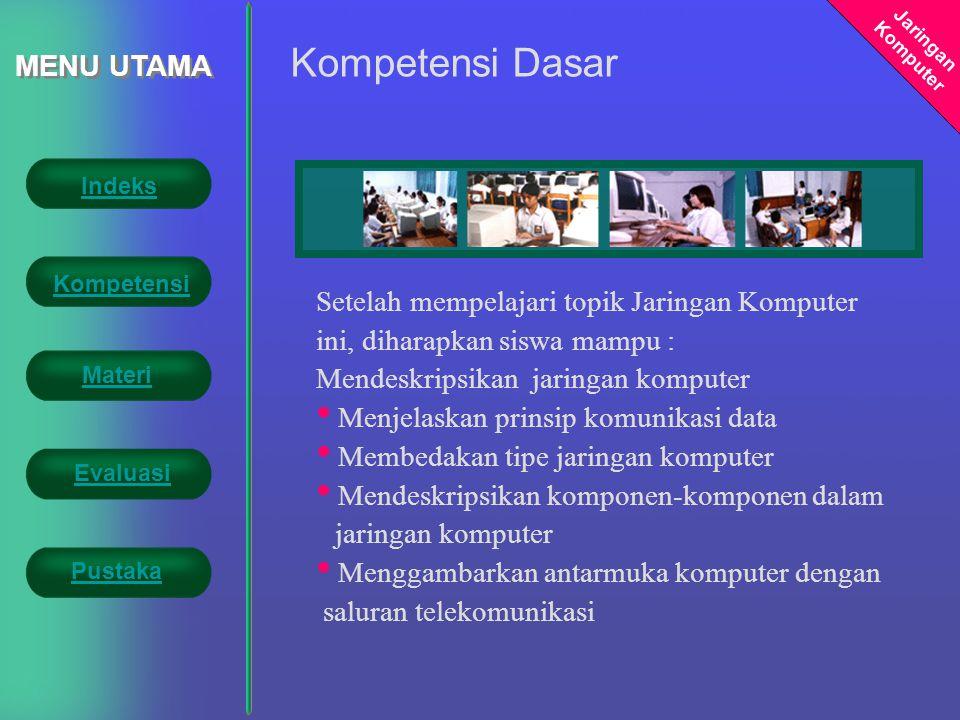 Jaringan Komputer MENU UTAMA Setelah mempelajari topik Jaringan Komputer ini, diharapkan siswa mampu : Mendeskripsikan jaringan komputer • Menjelaskan prinsip komunikasi data • Membedakan tipe jaringan komputer • Mendeskripsikan komponen-komponen dalam jaringan komputer • Menggambarkan antarmuka komputer dengan saluran telekomunikasi Kompetensi Dasar Indeks Kompetensi Evaluasi Materi Pustaka