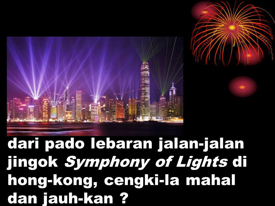 dari pado lebaran jalan-jalan jingok Symphony of Lights di hong-kong, cengki-la mahal dan jauh-kan ?