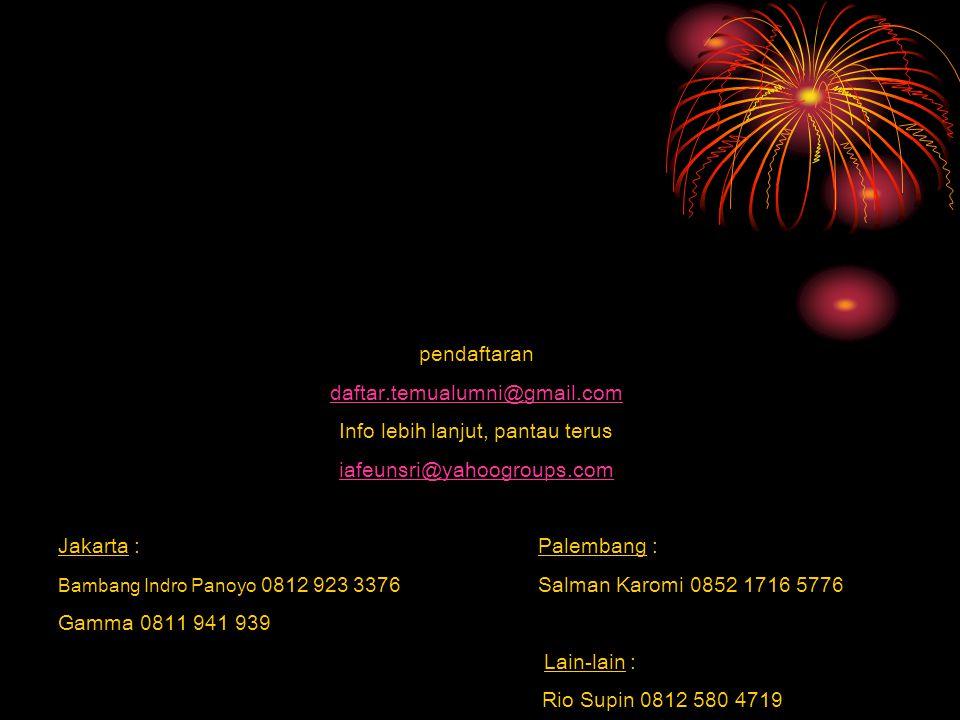 pendaftaran daftar.temualumni@gmail.com Info lebih lanjut, pantau terus iafeunsri@yahoogroups.com Jakarta :Palembang : Bambang Indro Panoyo 0812 923 3376 Salman Karomi 0852 1716 5776 Gamma 0811 941 939 Lain-lain : Rio Supin 0812 580 4719