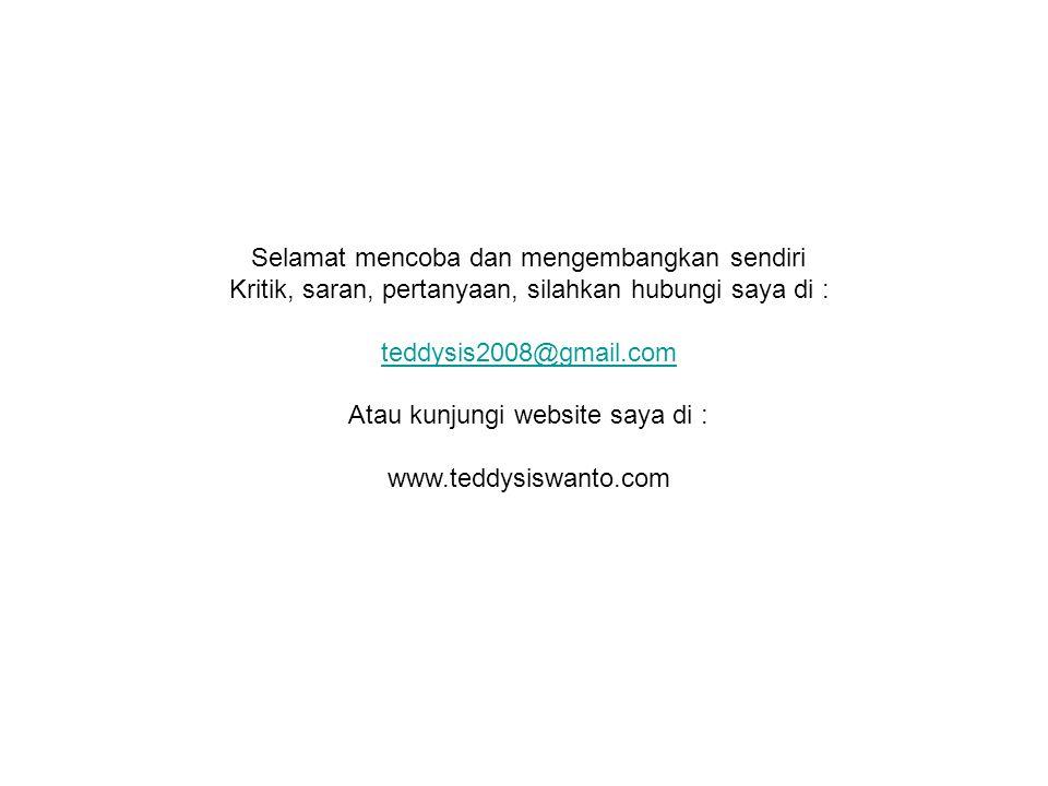 Selamat mencoba dan mengembangkan sendiri Kritik, saran, pertanyaan, silahkan hubungi saya di : teddysis2008@gmail.com Atau kunjungi website saya di : www.teddysiswanto.com