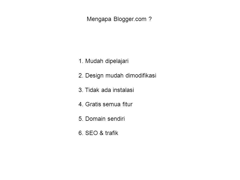 1. Mudah dipelajari 2. Design mudah dimodifikasi 3. Tidak ada instalasi 4. Gratis semua fitur 5. Domain sendiri 6. SEO & trafik Mengapa Blogger.com ?