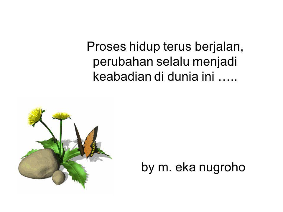 Proses hidup terus berjalan, perubahan selalu menjadi keabadian di dunia ini ….. by m. eka nugroho