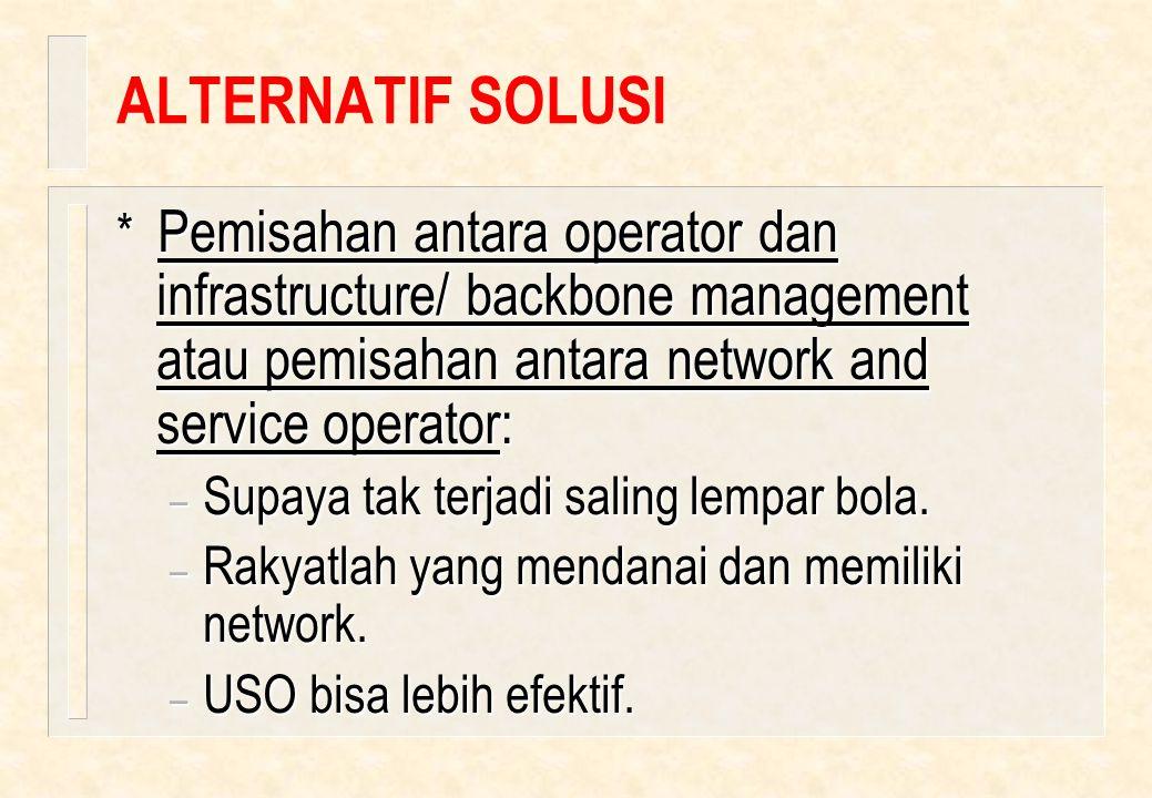 ALTERNATIF SOLUSI * Pemisahan antara operator dan infrastructure/ backbone management atau pemisahan antara network and service operator: – Supaya tak terjadi saling lempar bola.