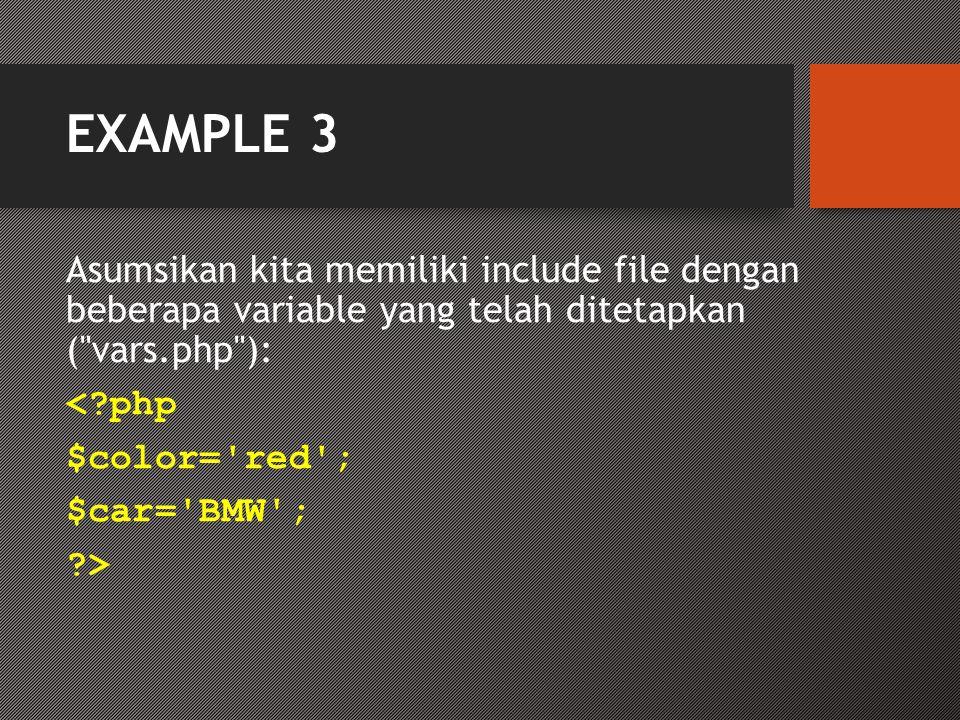 EXAMPLE 3 Asumsikan kita memiliki include file dengan beberapa variable yang telah ditetapkan ( vars.php ): <?php $color= red ; $car= BMW ; ?>