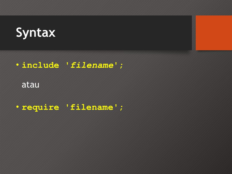 Syntax • include filename ; atau • require filename ;