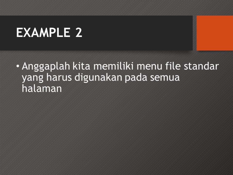 EXAMPLE 2 • Anggaplah kita memiliki menu file standar yang harus digunakan pada semua halaman
