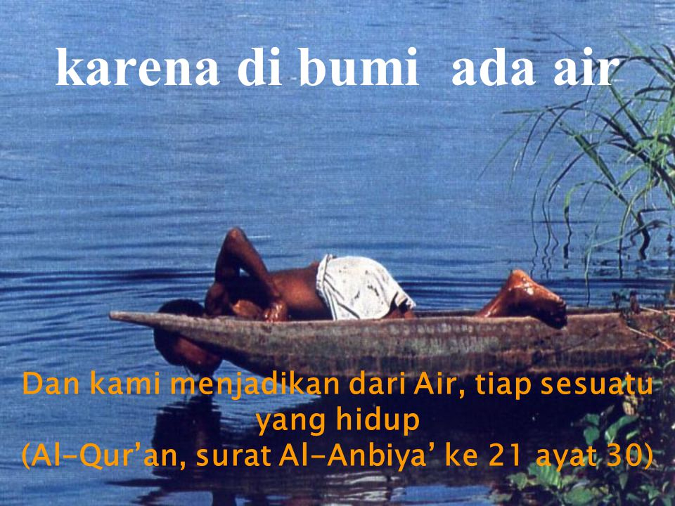 karena di bumi ada air Dan kami menjadikan dari Air, tiap sesuatu yang hidup (Al-Qur'an, surat Al-Anbiya' ke 21 ayat 30)