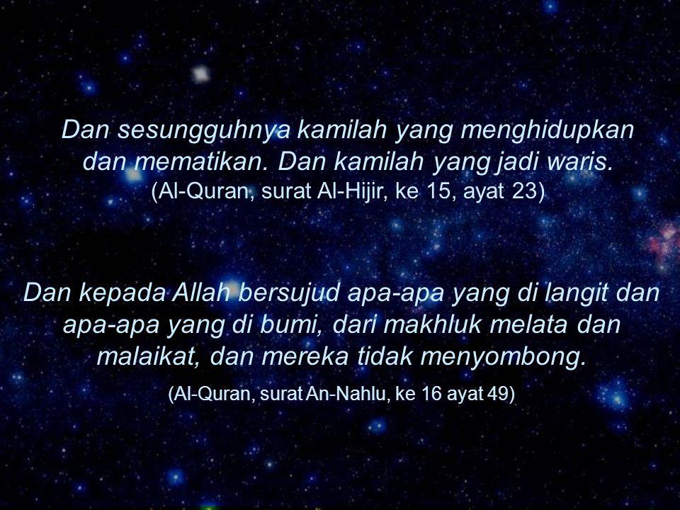 Dan sesungguhnya kamilah yang menghidupkan dan mematikan. Dan kamilah yang jadi waris. (Al-Quran, surat Al-Hijir, ke 15, ayat 23) Dan kepada Allah ber