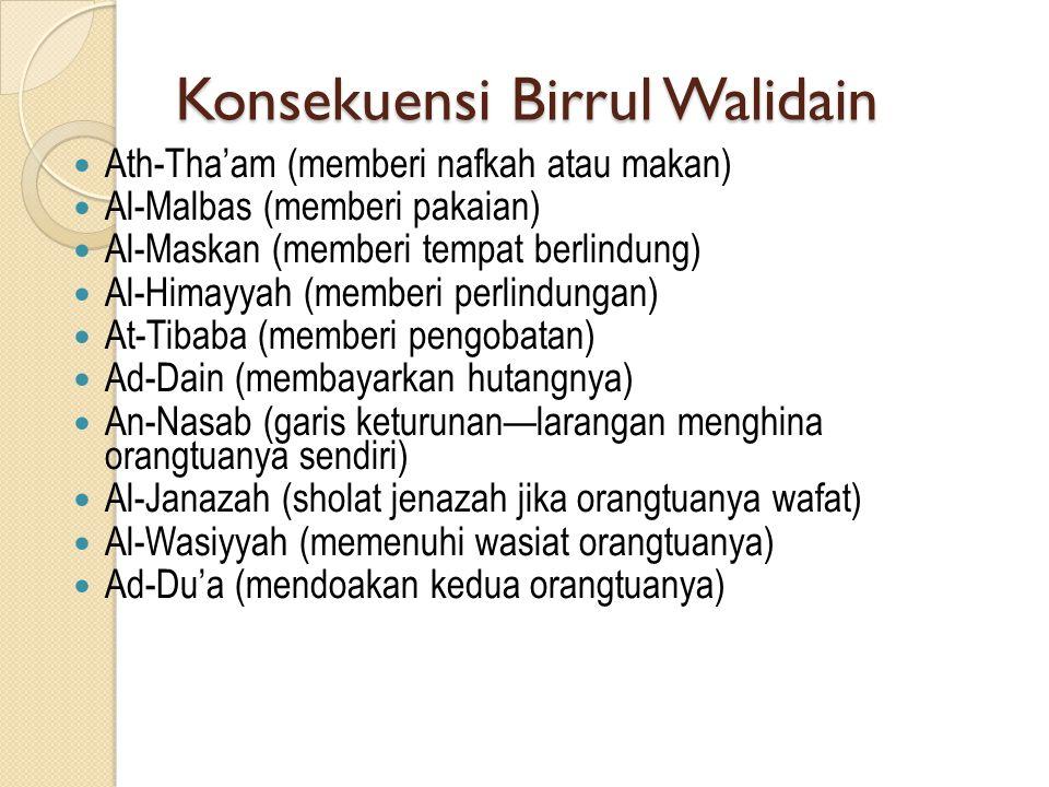 Konsekuensi Birrul Walidain  Ath-Tha'am (memberi nafkah atau makan)  Al-Malbas (memberi pakaian)  Al-Maskan (memberi tempat berlindung)  Al-Himayyah (memberi perlindungan)  At-Tibaba (memberi pengobatan)  Ad-Dain (membayarkan hutangnya)  An-Nasab (garis keturunan—larangan menghina orangtuanya sendiri)  Al-Janazah (sholat jenazah jika orangtuanya wafat)  Al-Wasiyyah (memenuhi wasiat orangtuanya)  Ad-Du'a (mendoakan kedua orangtuanya)