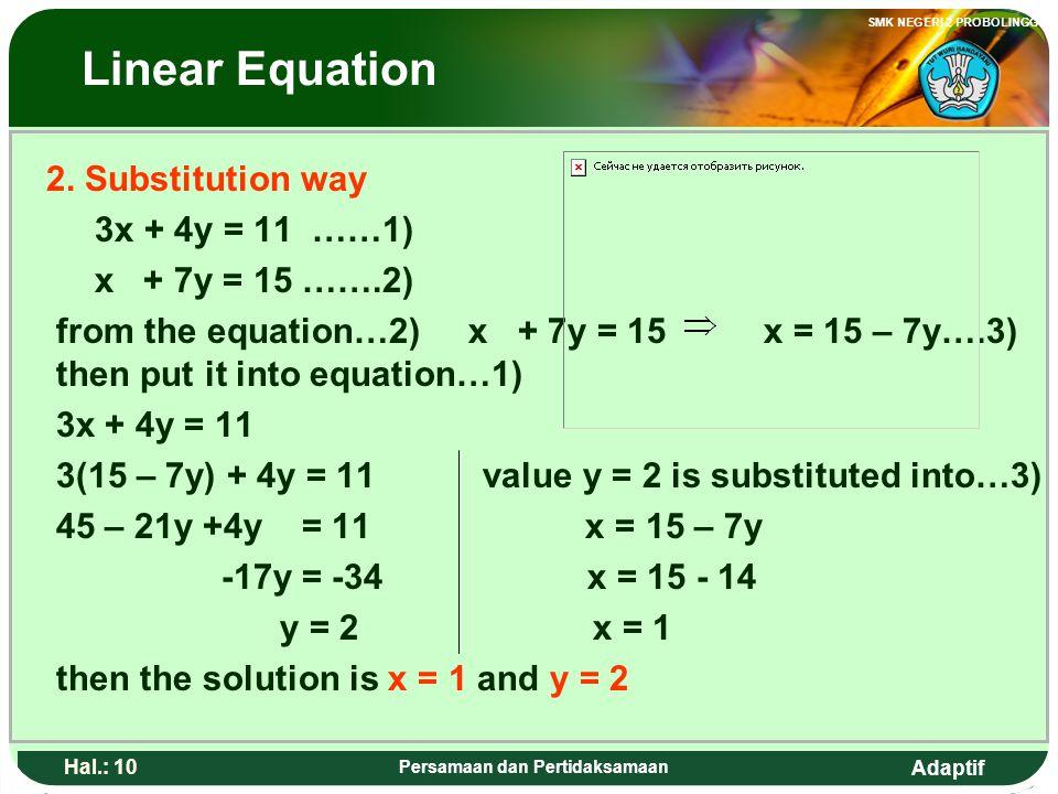 Adaptif SMK NEGERI 2 PROBOLINGGO Hal.: 9 Persamaan dan Pertidaksamaan Persamaan linear 2. Cara Subtitusi 3x + 4y = 11 ……1) x + 7y = 15 …….2) Dari pers
