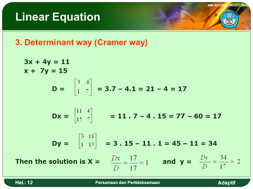 Adaptif SMK NEGERI 2 PROBOLINGGO Hal.: 11 Persamaan dan Pertidaksamaan Pe rsamaan linear 3. Cara Determinan (cara cramer) 3x + 4y = 11 x + 7y = 15 D =