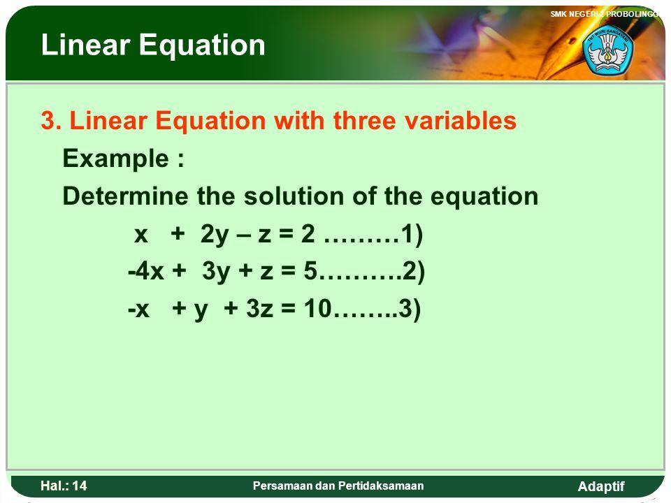 Adaptif SMK NEGERI 2 PROBOLINGGO Hal.: 13 Persamaan dan Pertidaksamaan Persamaan linear 3. Persaman linear dengan tiga vareabel Contoh : Tentukan peny
