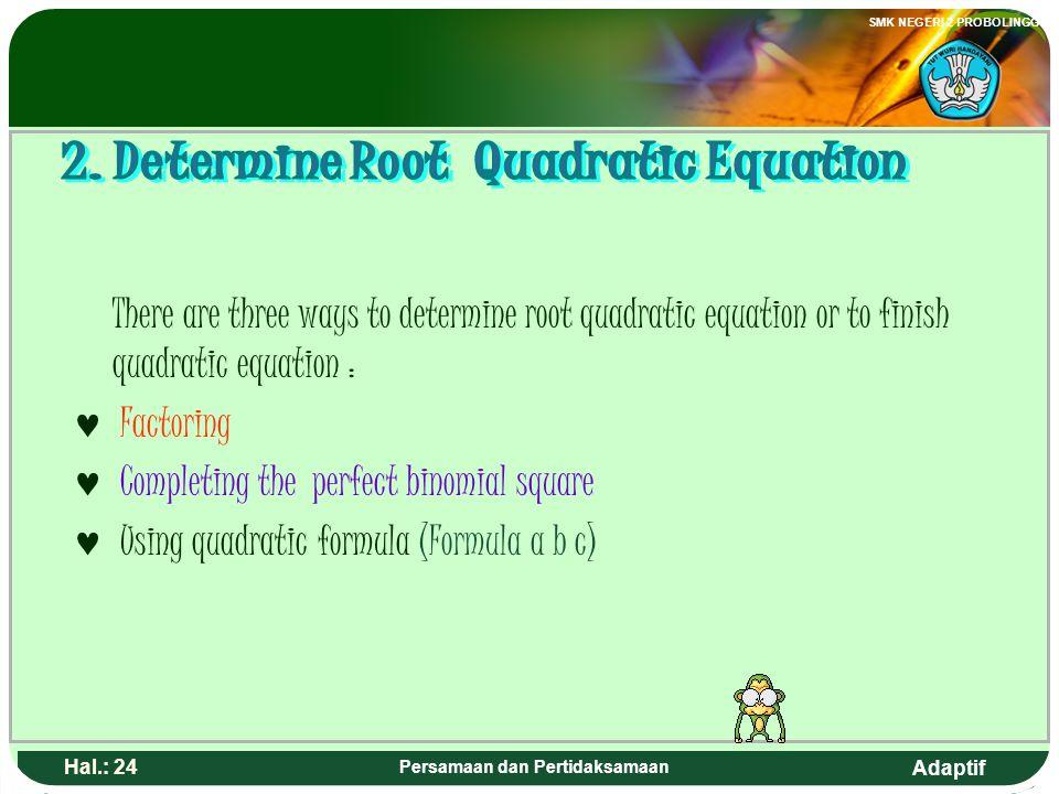 Adaptif SMK NEGERI 2 PROBOLINGGO Hal.: 23 Persamaan dan Pertidaksamaan Ada tiga cara untuk menentukan akar-akar atau menyelesaikan persamaan kuadrat,