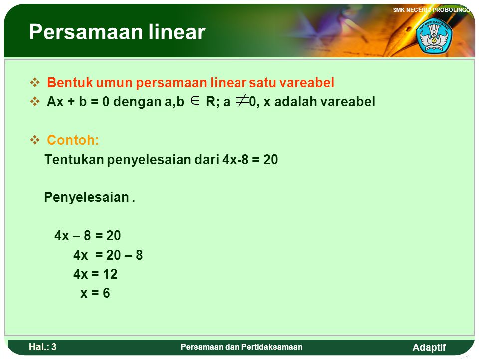 Adaptif SMK NEGERI 2 PROBOLINGGO Hal.: 43 Persamaan dan Pertidaksamaan Quadrate inequality Example Solve the following inequality 3x 2 – 2x ≥ 8 Solution 3x 2 – 2x ≥ 8 3x 2 – 2x - 8 ≥ 0 (3x + 4)(x – 2) ≥ 0 The zero-maker value (3x + 4)(x – 2) = 0 (3x + 4) = 0 or (x – 2) = 0 x = or x = 2 + + 2 •• - so x ≤ or x ≥ 2 Or could be written x 2 ≥≥