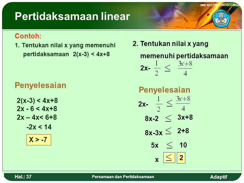Adaptif SMK NEGERI 2 PROBOLINGGO Hal.: 36 Persamaan dan Pertidaksamaan Linear inequalities Definition Linear inequalities is an opened statement involving the inequality notation (<, ≤, >, or ≥).