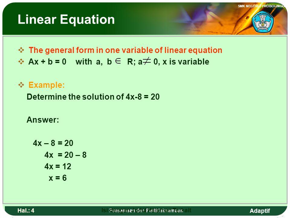 Adaptif SMK NEGERI 2 PROBOLINGGO Hal.: 3 Persamaan dan Pertidaksamaan Persamaan linear BBentuk umun persamaan linear satu vareabel AAx + b = 0 den