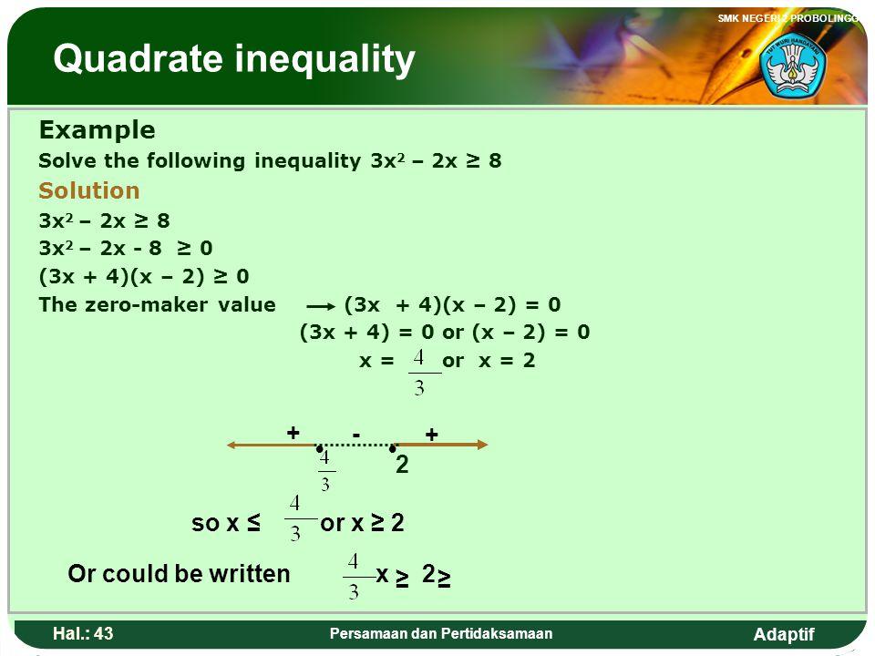 Adaptif SMK NEGERI 2 PROBOLINGGO Hal.: 42 Persamaan dan Pertidaksamaan Pertidaksamaan Kuadrat Contoh: Selesaikan pertidaksamaan 3x 2 – 2x ≥ 8 Penyeles