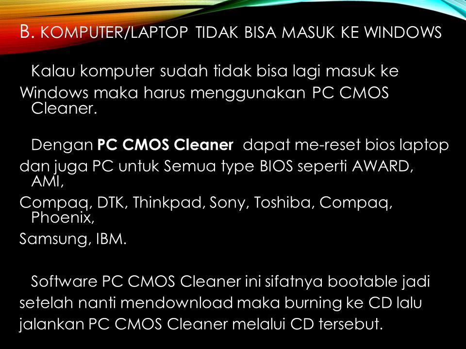 B. KOMPUTER/LAPTOP TIDAK BISA MASUK KE WINDOWS Kalau komputer sudah tidak bisa lagi masuk ke Windows maka harus menggunakan PC CMOS Cleaner. Dengan PC