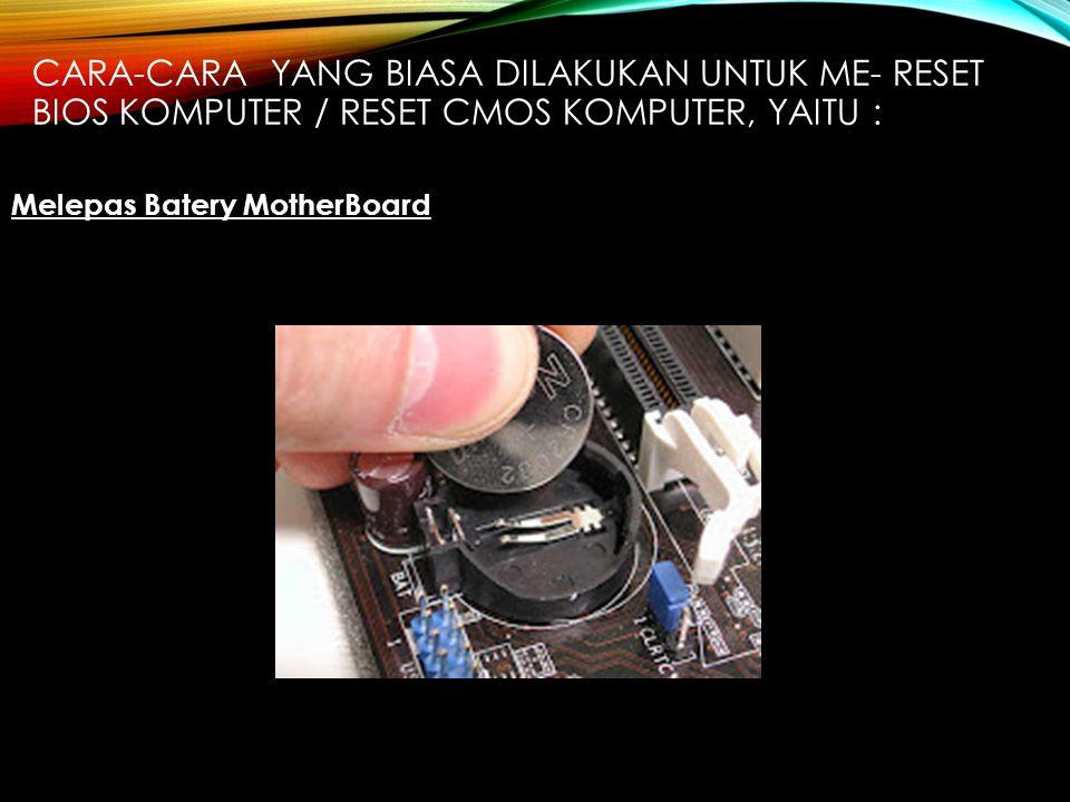 CARA-CARA YANG BIASA DILAKUKAN UNTUK ME- RESET BIOS KOMPUTER / RESET CMOS KOMPUTER, YAITU : Melepas Batery MotherBoard