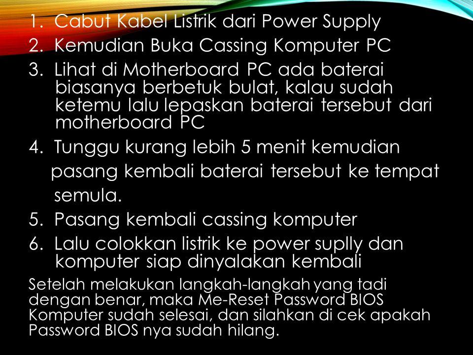 1. Cabut Kabel Listrik dari Power Supply 2. Kemudian Buka Cassing Komputer PC 3. Lihat di Motherboard PC ada baterai biasanya berbetuk bulat, kalau su