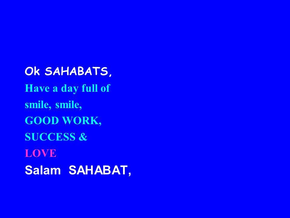 Ok SAHABATS, Have a day full of smile, GOOD WORK, SUCCESS & LOVE Salam SAHABAT,