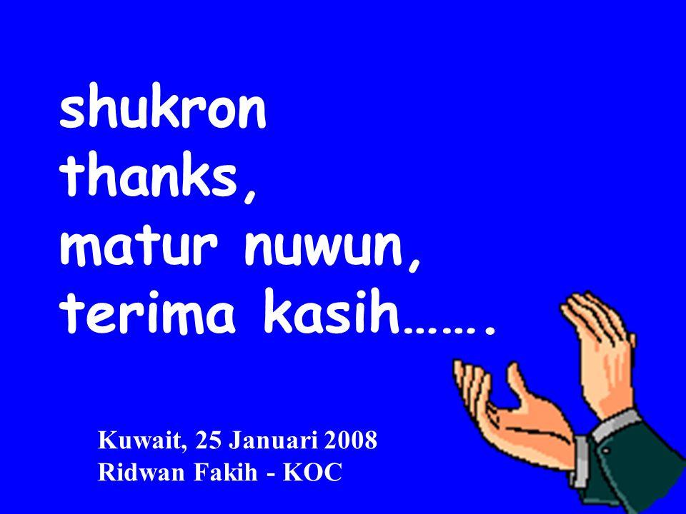 shukron thanks, matur nuwun, terima kasih……. Kuwait, 25 Januari 2008 Ridwan Fakih - KOC