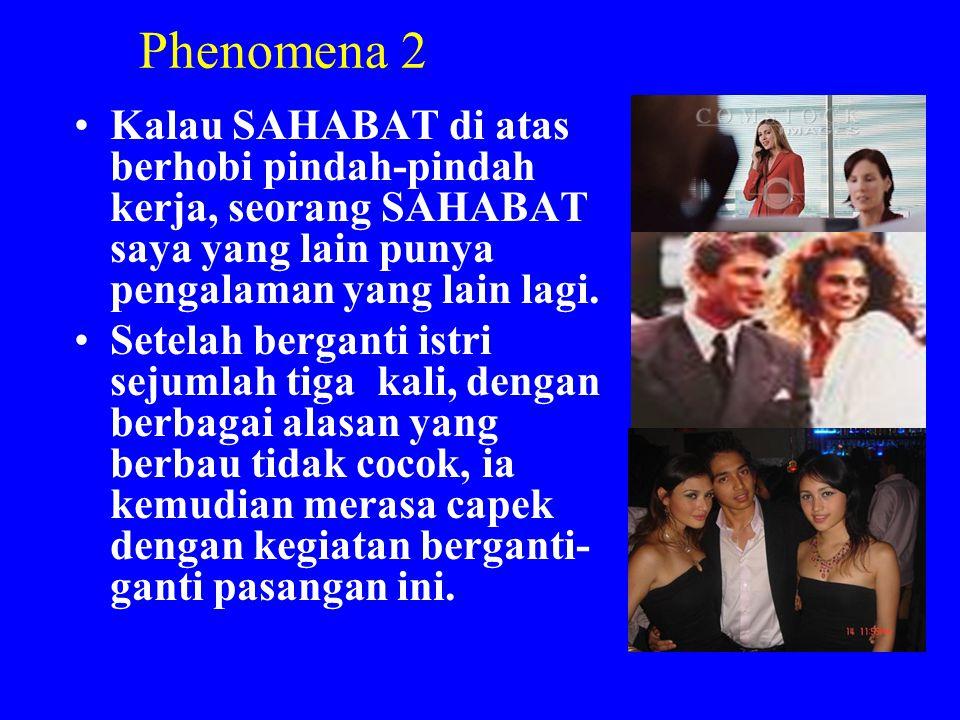 Phenomena 2 •Kalau SAHABAT di atas berhobi pindah-pindah kerja, seorang SAHABAT saya yang lain punya pengalaman yang lain lagi. •Setelah berganti istr