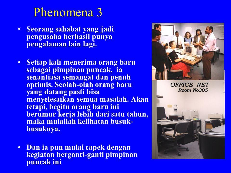 Phenomena 3 •Seorang sahabat yang jadi pengusaha berhasil punya pengalaman lain lagi. •Setiap kali menerima orang baru sebagai pimpinan puncak, ia sen