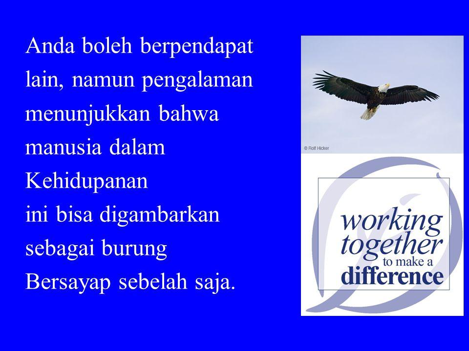 Anda boleh berpendapat lain, namun pengalaman menunjukkan bahwa manusia dalam Kehidupanan ini bisa digambarkan sebagai burung Bersayap sebelah saja.
