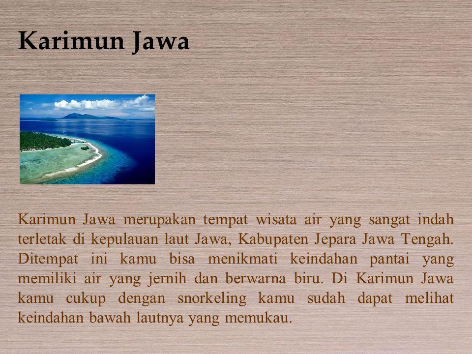 Karimun Jawa Karimun Jawa merupakan tempat wisata air yang sangat indah terletak di kepulauan laut Jawa, Kabupaten Jepara Jawa Tengah. Ditempat ini ka
