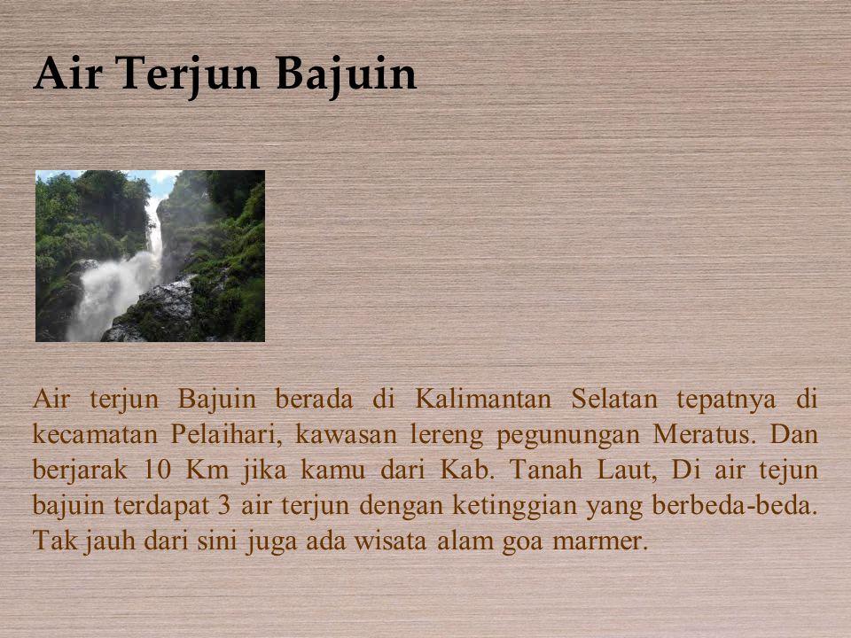 Air Terjun Bajuin Air terjun Bajuin berada di Kalimantan Selatan tepatnya di kecamatan Pelaihari, kawasan lereng pegunungan Meratus. Dan berjarak 10 K