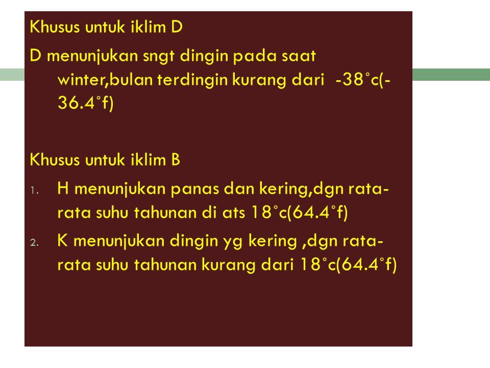 Khusus untuk iklim D D menunjukan sngt dingin pada saat winter,bulan terdingin kurang dari -38˚c(- 36.4˚f) Khusus untuk iklim B 1.