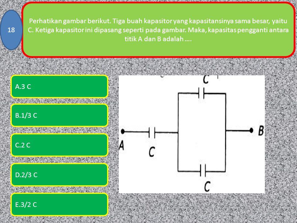 Perhatikan gambar berikut. Tiga buah kapasitor yang kapasitansinya sama besar, yaitu C. Ketiga kapasitor ini dipasang seperti pada gambar. Maka, kapas