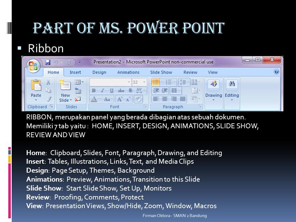 PART OF MS. POWER POINT  Ribbon RIBBON, merupakan panel yang berada dibagian atas sebuah dokumen. Memiliki 7 tab yaitu : HOME, INSERT, DESIGN, ANIMAT