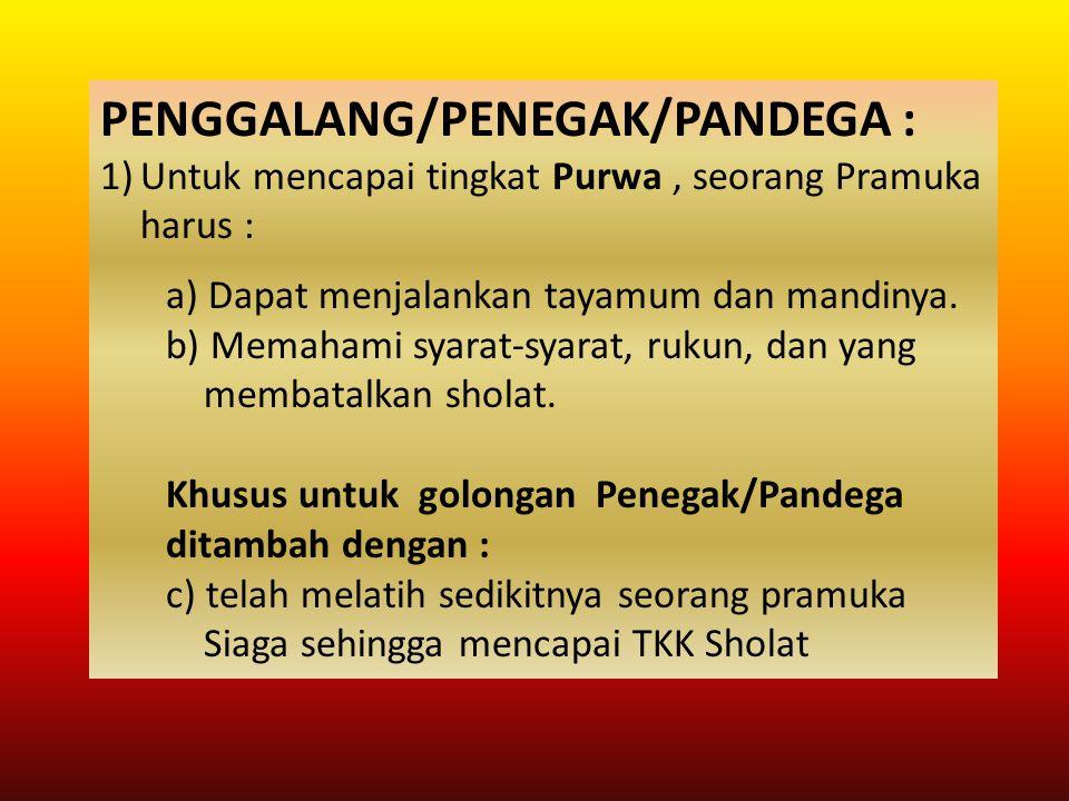 PENGGALANG/PENEGAK/PANDEGA : 1)Untuk mencapai tingkat Purwa, seorang Pramuka harus : a) Dapat menjalankan tayamum dan mandinya. b) Memahami syarat-sya