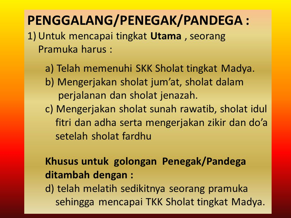 PENGGALANG/PENEGAK/PANDEGA : 1)Untuk mencapai tingkat Utama, seorang Pramuka harus : a) Telah memenuhi SKK Sholat tingkat Madya. b) Mengerjakan sholat