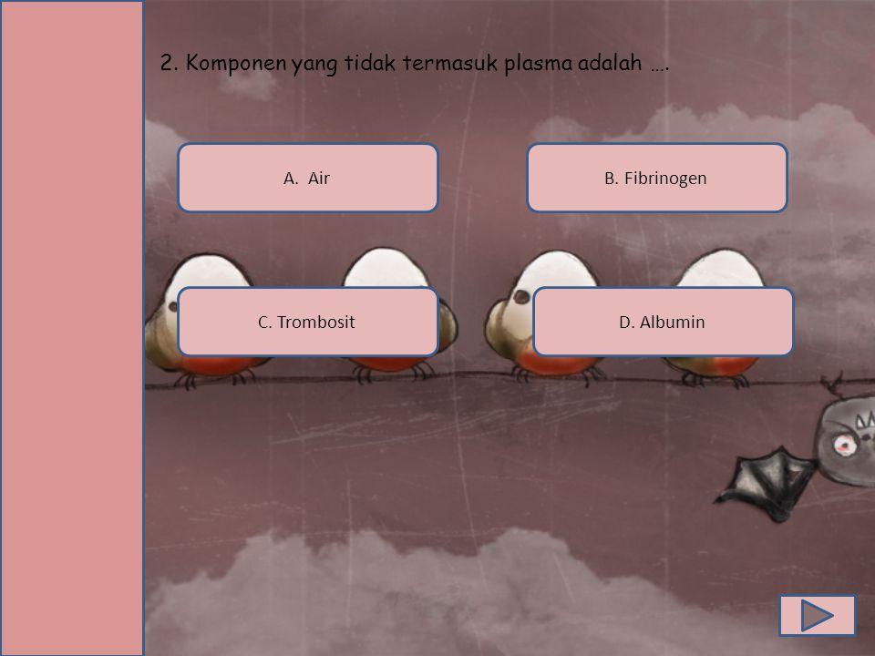 2. Komponen yang tidak termasuk plasma adalah …. A. Air C. TrombositD. Albumin B. Fibrinogen