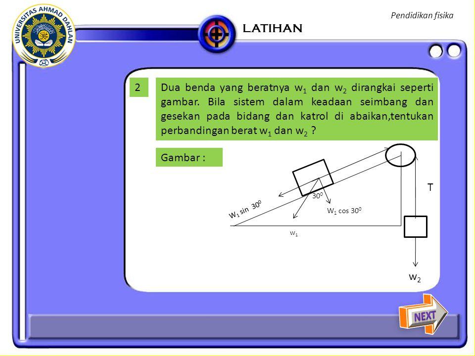 Pembahasan : ∑ F = 0 w 2 - T + T – w 1 sin 30 0 = 0 w 2 = w 1 sin 30 0 = w 1 (0,5) W 1 /w 2 =2 LATIHAN Pendidikan fisika